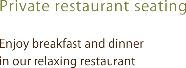 Private restaurant seating Enjoy breakfast and dinner in our relaxing restaurant